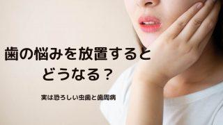 歯の悩みを放置するとどうなる?